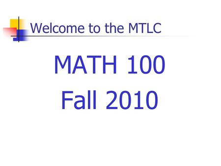 Welcome to the MTLC MATH 100 Fall 2010. Course Requirements Prerequisites Grade of C– or better in Math 005 Minimum of 190 (19) on the placement test.
