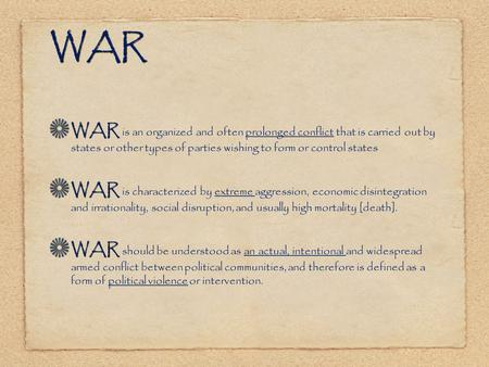 WAR WAR is an organized and often prolonged conflict that is carried out by states or other types of parties wishing to form or control states WAR is characterized.