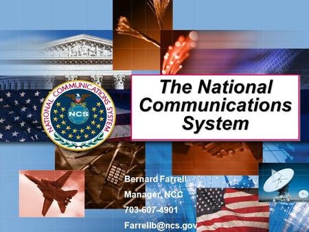 The National Communications System Bernard Farrell Manager, NCC 703-607-4901