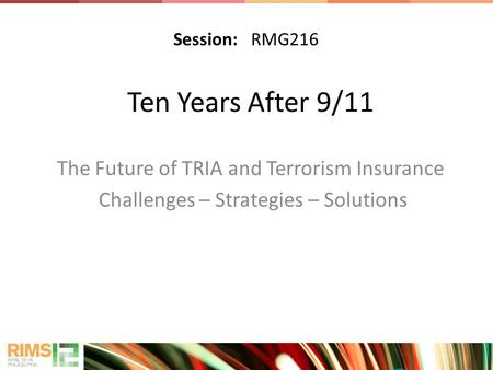 Ten Years After 9/11 The Future of TRIA and Terrorism Insurance Challenges – Strategies – Solutions Session: RMG216.