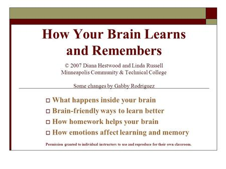 How Your Brain Learns and Remembers © 2007 Diana Hestwood and Linda Russell Minneapolis Community & Technical College Some changes by Gabby Rodriguez 