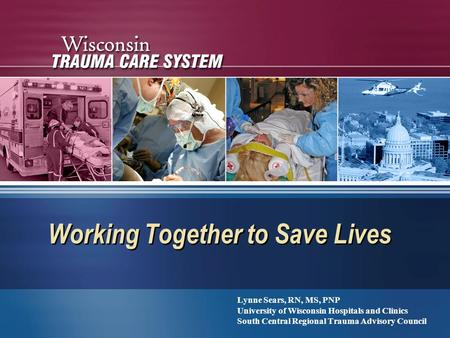 Working Together to Save Lives Lynne Sears, RN, MS, PNP University of Wisconsin Hospitals and Clinics South Central Regional Trauma Advisory Council Lynne.