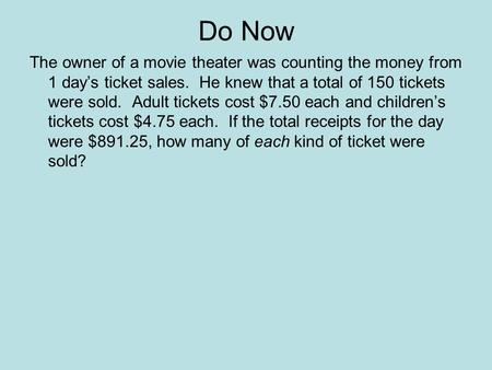 Do Now The owner of a movie theater was counting the money from 1 day's ticket sales. He knew that a total of 150 tickets were sold. Adult tickets cost.