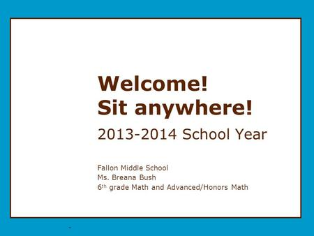 * Welcome! Sit anywhere! 2013-2014 School Year Fallon Middle School Ms. Breana Bush 6 th grade Math and Advanced/Honors Math.