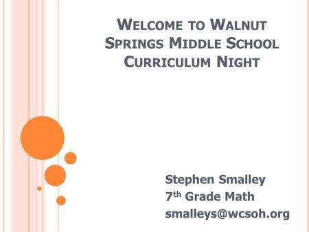 W ELCOME TO W ALNUT S PRINGS M IDDLE S CHOOL C URRICULUM N IGHT Stephen Smalley 7 th Grade Math