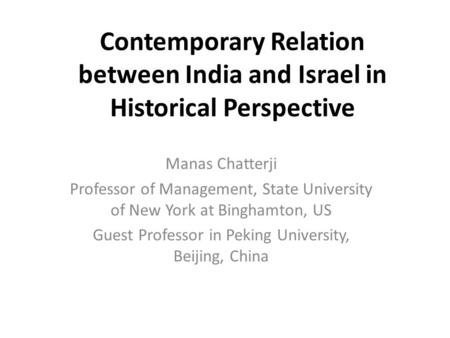 Contemporary Relation between India and Israel in Historical Perspective Manas Chatterji Professor of Management, State University of New York at Binghamton,