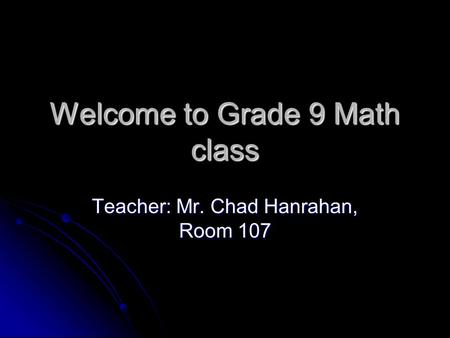 Welcome to Grade 9 Math class Teacher: Mr. Chad Hanrahan, Room 107.
