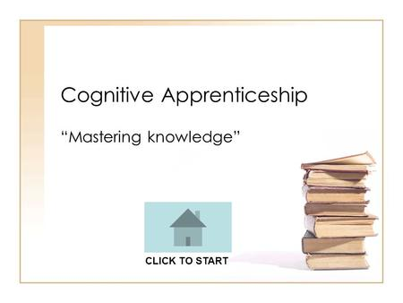 "Cognitive Apprenticeship ""Mastering knowledge"" CLICK TO START."