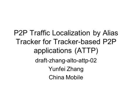 P2P Traffic Localization by Alias Tracker for Tracker-based P2P applications (ATTP) draft-zhang-alto-attp-02 Yunfei Zhang China Mobile.