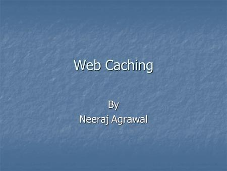 Web Caching By Neeraj Agrawal. Caching Caching is widely used for improving performance in many context( e.g processor caches in hardware, buffer pool.