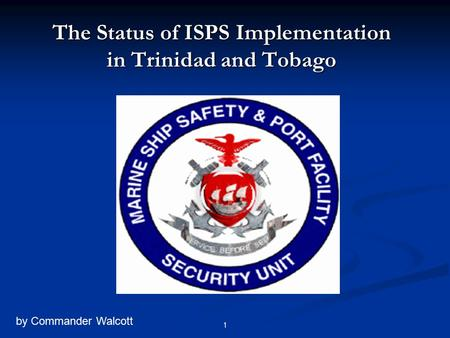 The Status of ISPS Implementation in Trinidad and Tobago by Commander Walcott 1.
