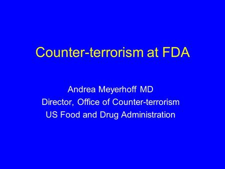 Counter-terrorism at FDA Andrea Meyerhoff MD Director, Office of Counter-terrorism US Food and Drug Administration.