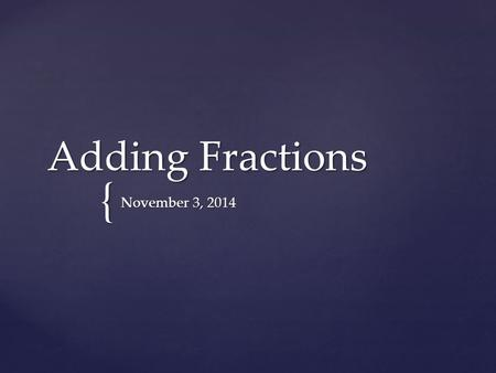 { Adding Fractions November 3, 2014. I will add fractions with unlike units using the strategy of creating equivalent fractions GOAL: