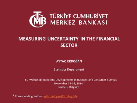MEASURING UNCERTAINTY IN THE FINANCIAL SECTOR AYTAÇ ERDOĞAN Statistics Department EU Workshop on Recent Developments in Business and Consumer Surveys November.