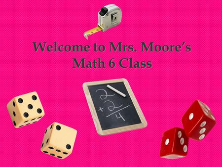 Welcome to Mrs. Moore's Math 6 Class. Block Schedule Monday/Tuesday (Same for Thursday/Friday):  Your child has me one of the two days (either Mon. or.
