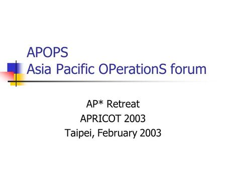 APOPS Asia Pacific OPerationS forum AP* Retreat APRICOT 2003 Taipei, February 2003.