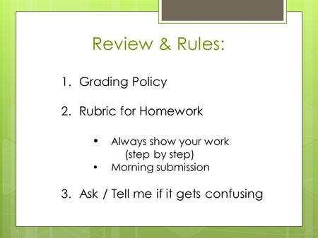 Review & Rules: 1.Grading Policy 2.Rubric for Homework  Always show your work (step by step)  Morning submission 3.Ask / Tell me if it gets confusing.
