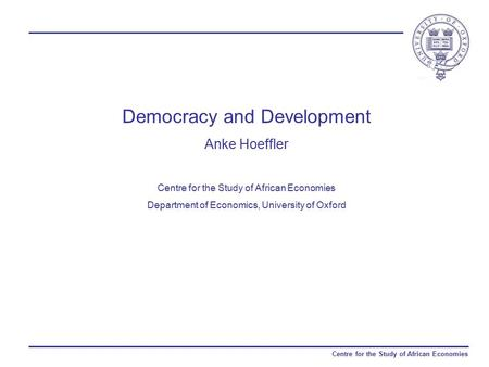 Centre for the Study of African Economies Democracy and Development Anke Hoeffler Centre for the Study of African Economies Department of Economics, University.
