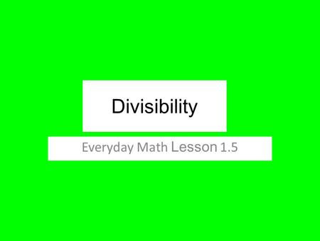 Divisibility Everyday Math Lesson 1.5. Lesson Objectives I can find the factors of a number. I can explore relationships between the operations of multiplication.