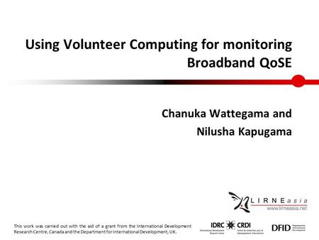 Using Volunteer Computing for monitoring Broadband QoSE Chanuka Wattegama and Nilusha Kapugama This work was carried out with the aid of a grant from the.