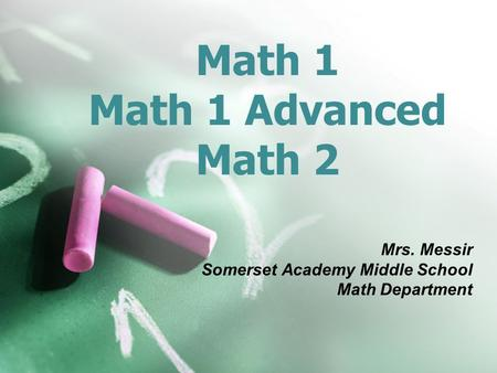 Math 1 Math 1 Advanced Math 2 Mrs. Messir Somerset Academy Middle School Math Department.