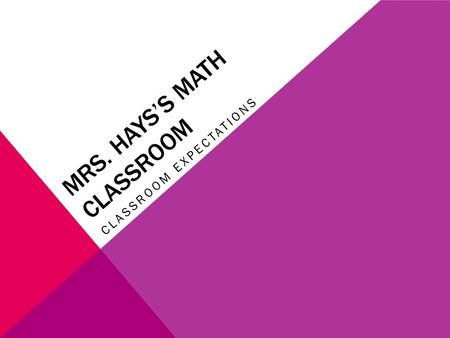 MRS. HAYS'S MATH CLASSROOM CLASSROOM EXPECTATIONS.
