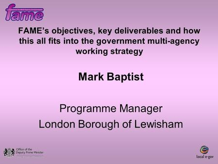 FAME's objectives, key deliverables and how this all fits into the government multi-agency working strategy Mark Baptist Programme Manager London Borough.
