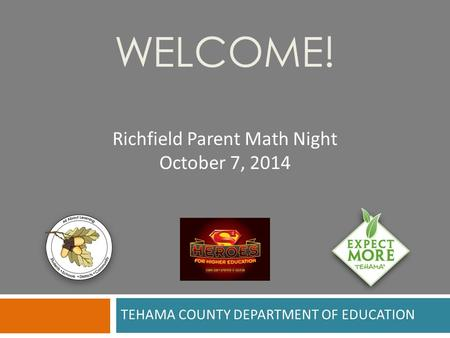 TEHAMA COUNTY DEPARTMENT OF EDUCATION WELCOME! Richfield Parent Math Night October 7, 2014.