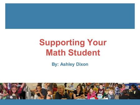 EngageNY.org Supporting Your Math Student By: Ashley Dixon.