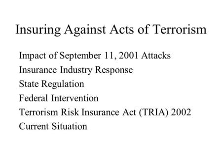 Insuring Against Acts of Terrorism Impact of September 11, 2001 Attacks Insurance Industry Response State Regulation Federal Intervention Terrorism Risk.