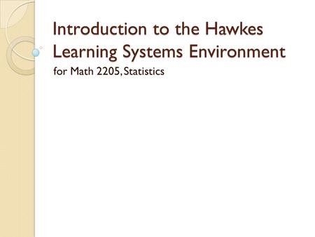 Introduction to the Hawkes Learning Systems Environment for Math 2205, Statistics.