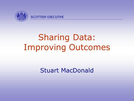 Sharing Data: Improving Outcomes Stuart MacDonald 
