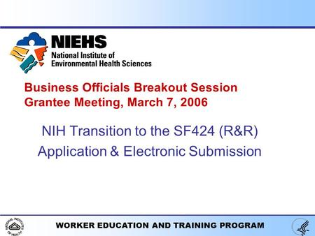 WORKER EDUCATION AND TRAINING PROGRAM Business Officials Breakout Session Grantee Meeting, March 7, 2006 NIH Transition to the SF424 (R&R) Application.