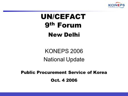 UN/CEFACT 9 th Forum New Delhi KONEPS 2006 National Update Public Procurement Service of Korea Oct. 4 2006.