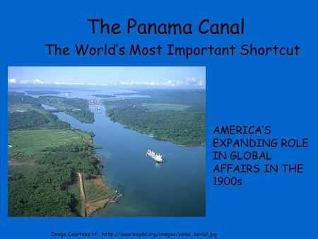 The Panama Canal The World's Most Important Shortcut AMERICA'S EXPANDING ROLE IN GLOBAL AFFAIRS IN THE 1900s Image Courtesy of: