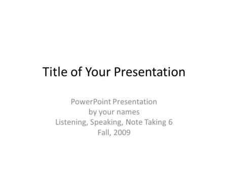 Title of Your Presentation PowerPoint Presentation by your names Listening, Speaking, Note Taking 6 Fall, 2009.