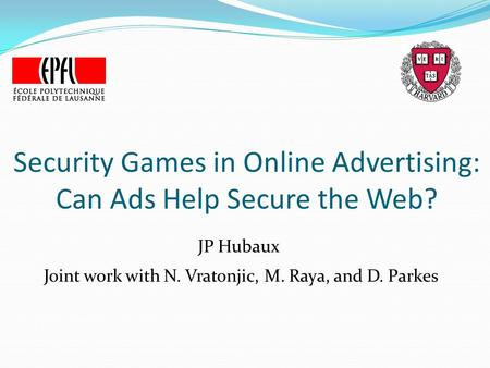 Security Games in Online Advertising: Can Ads Help Secure the Web? JP Hubaux Joint work with N. Vratonjic, M. Raya, and D. Parkes.
