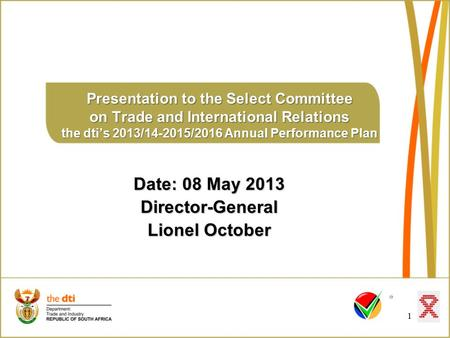 1 Presentation to the Select Committee on Trade and International Relations the dti's 2013/14-2015/2016 Annual Performance Plan Date: 08 May 2013 Director-General.