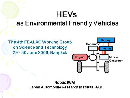 HEVs as Environmental Friendly Vehicles Nobuo IWAI Japan Automobile Research Institute, JARI The 4th FEALAC Working Group on Science and Technology 29.