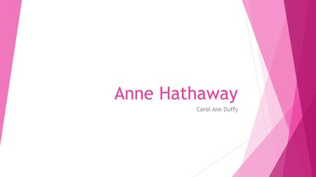 Anne Hathaway Carol Ann Duffy. Anne Hathaway – Background  Shakespeare's wife. She bore him three children: Susanna, Hamnet and Judith.  1556/7 – 1623.