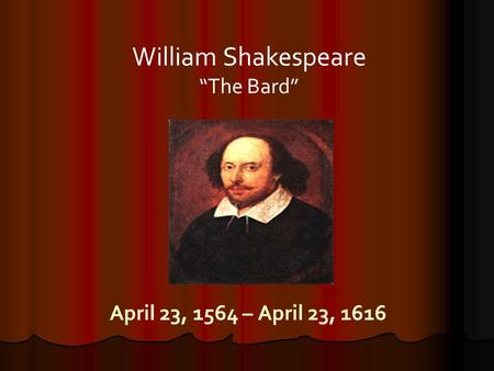 "April 23, 1564 – April 23, 1616 William Shakespeare ""The Bard"""
