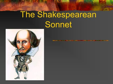 The Shakespearean Sonnet. What is a Sonnet? 14 lined poems with a special rhyme scheme In Shakespearean sonnet, last word in each line rhymes in the following.
