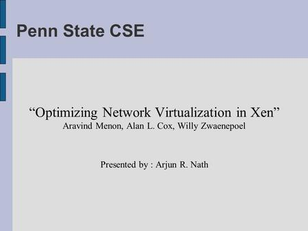 "Penn State CSE ""Optimizing Network Virtualization in Xen"" Aravind Menon, Alan L. Cox, Willy Zwaenepoel Presented by : Arjun R. Nath."