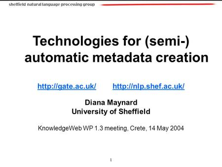 1 Technologies for (semi-) automatic metadata creation   Diana Maynard.