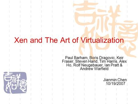 Xen and The Art of Virtualization Paul Barham, Boris Dragovic, Keir Fraser, Steven Hand, Tim Harris, Alex Ho, Rolf Neugebauer, Ian Pratt & Andrew Warfield.