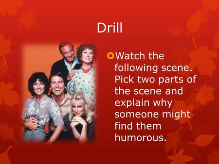 Drill  Watch the following scene. Pick two parts of the scene and explain why someone might find them humorous.