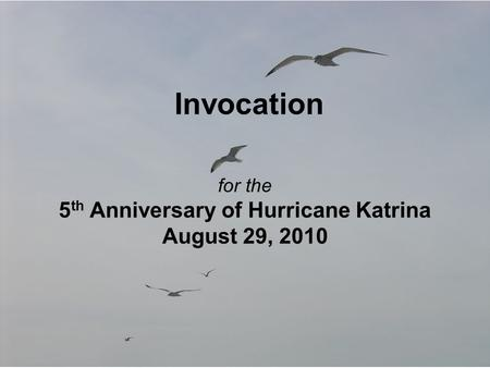Invocation for the 5 th Anniversary of Hurricane Katrina August 29, 2010.