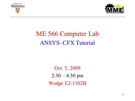 11 ME 566 Computer Lab ANSYS–CFX Tutorial Oct. 5, 2009 2:30 – 4:30 pm Wedge E2-1302B.