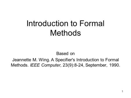 Introduction to Formal Methods Based on Jeannette M. Wing. A Specifier's Introduction to Formal Methods. IEEE Computer, 23(9):8-24, September, 1990. 1.