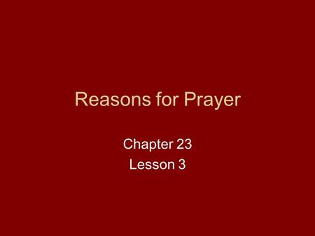 Reasons for Prayer Chapter 23 Lesson 3. Turn to page 148 in your text. Starting at the bottom of the second column, read to find the four reasons for.